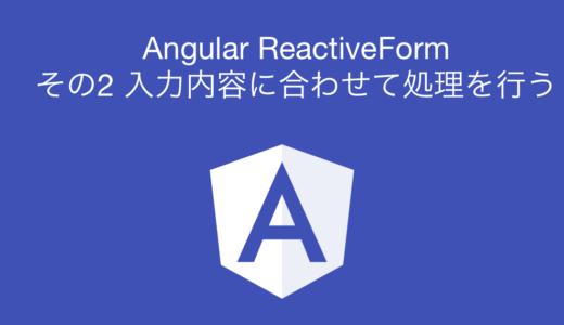Angular Reactive Form その2 入力内容に合わせて処理を行う