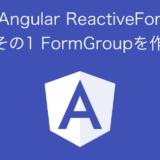 Angular Reactive Form その1 FormGroupを作る