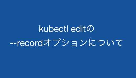 kubectl editの–recordについて