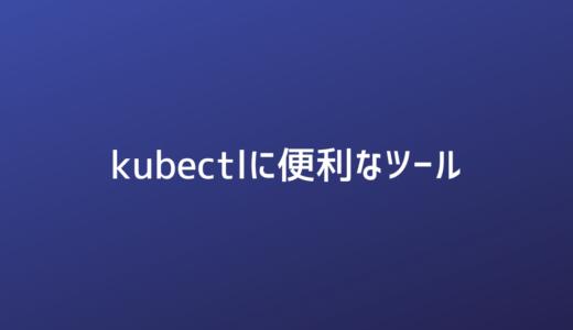 [Kubernetes]kubectlに便利なツール