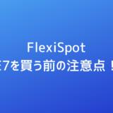 FlexiSpotでE7を買う前の注意点!